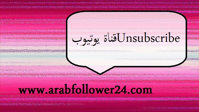 Unsubscribe قناة يوتيوب